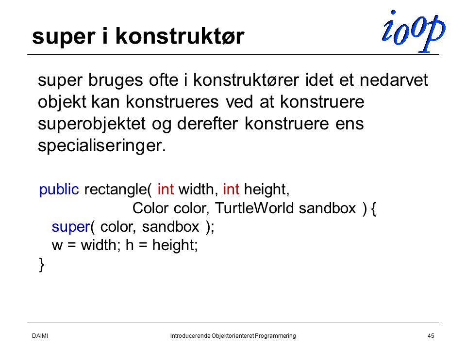 DAIMIIntroducerende Objektorienteret Programmering45 super i konstruktør  super bruges ofte i konstruktører idet et nedarvet objekt kan konstrueres ved at konstruere superobjektet og derefter konstruere ens specialiseringer.
