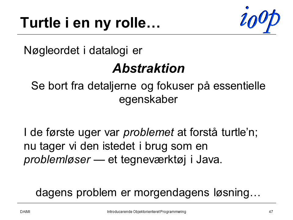 DAIMIIntroducerende Objektorienteret Programmering47 Turtle i en ny rolle…  Nøgleordet i datalogi er  Abstraktion  Se bort fra detaljerne og fokuser på essentielle egenskaber  I de første uger var problemet at forstå turtle'n; nu tager vi den istedet i brug som en problemløser — et tegneværktøj i Java.