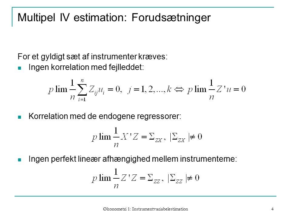 Økonometri 1: Instrumentvariabelestimation 4 Multipel IV estimation: Forudsætninger For et gyldigt sæt af instrumenter kræves: Ingen korrelation med fejlleddet: Korrelation med de endogene regressorer: Ingen perfekt lineær afhængighed mellem instrumenterne: