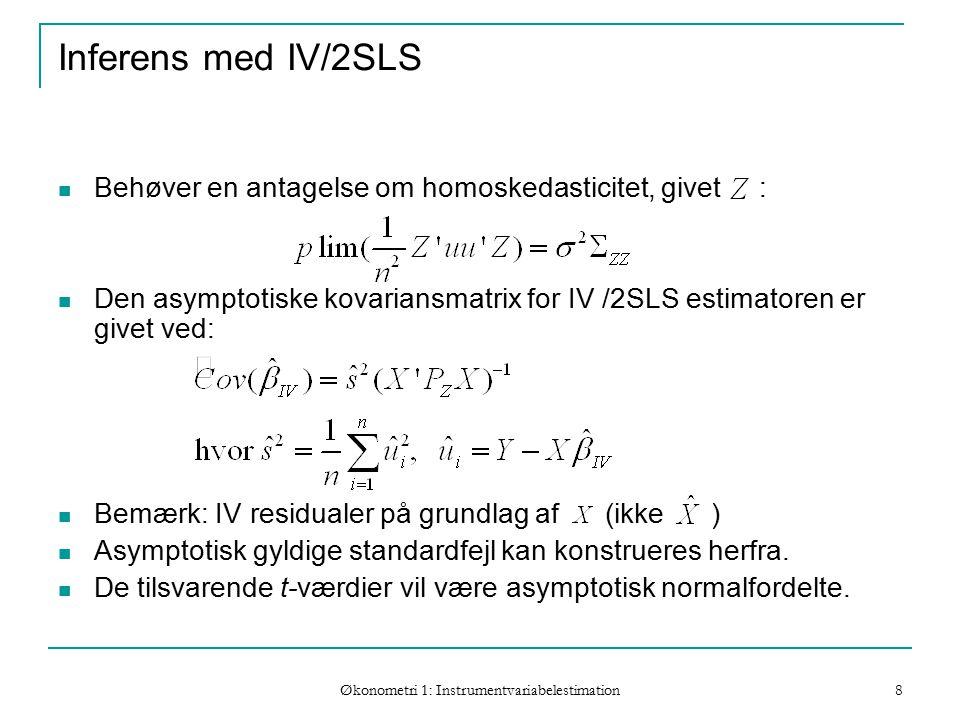 Økonometri 1: Instrumentvariabelestimation 8 Inferens med IV/2SLS Behøver en antagelse om homoskedasticitet, givet : Den asymptotiske kovariansmatrix for IV /2SLS estimatoren er givet ved: Bemærk: IV residualer på grundlag af (ikke ) Asymptotisk gyldige standardfejl kan konstrueres herfra.