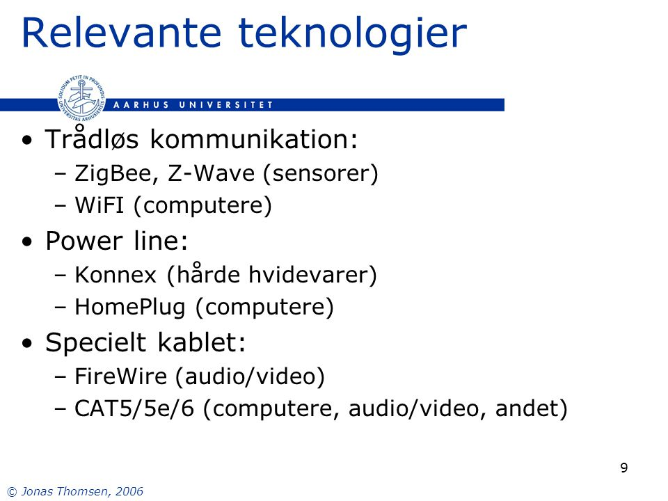 © Jonas Thomsen, 2006 9 Relevante teknologier Trådløs kommunikation: –ZigBee, Z-Wave (sensorer) –WiFI (computere) Power line: –Konnex (hårde hvidevarer) –HomePlug (computere) Specielt kablet: –FireWire (audio/video) –CAT5/5e/6 (computere, audio/video, andet)