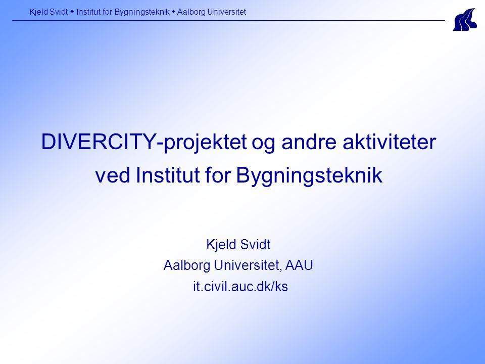 DIVERCITY-projektet og andre aktiviteter ved Institut for Bygningsteknik Kjeld Svidt Aalborg Universitet, AAU it.civil.auc.dk/ks Kjeld Svidt  Institut for Bygningsteknik  Aalborg Universitet