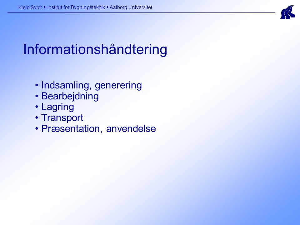 Informationshåndtering Kjeld Svidt  Institut for Bygningsteknik  Aalborg Universitet Indsamling, generering Bearbejdning Lagring Transport Præsentation, anvendelse