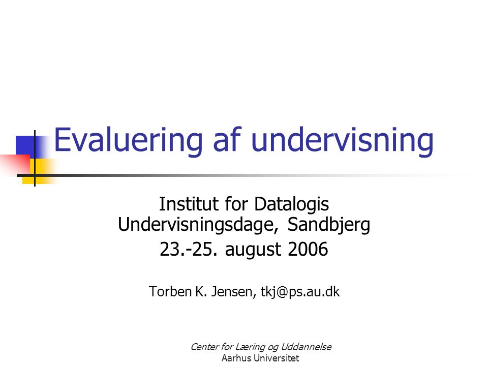 Center for Læring og Uddannelse Aarhus Universitet Evaluering af undervisning Institut for Datalogis Undervisningsdage, Sandbjerg 23.-25.