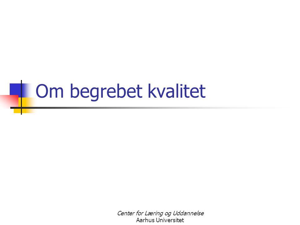 Center for Læring og Uddannelse Aarhus Universitet Om begrebet kvalitet