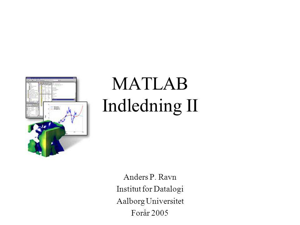 MATLAB Indledning II Anders P. Ravn Institut for Datalogi Aalborg Universitet Forår 2005