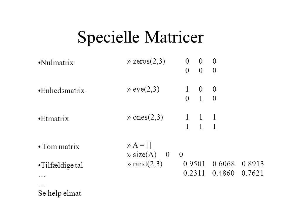 Specielle Matricer Nulmatrix Enhedsmatrix Etmatrix Tom matrix Tilfældige tal … Se help elmat » zeros(2,3) 0 0 0 0 0 0 » eye(2,3) 1 0 0 0 1 0 » ones(2,3) 1 1 1 1 1 1 » A = [] » size(A) 0 0 » rand(2,3)0.9501 0.6068 0.8913 0.2311 0.4860 0.7621