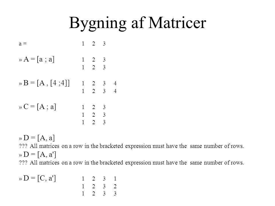 Bygning af Matricer a = 1 2 3 » A = [a ; a] 1 2 3 1 2 3 » B = [A, [4 ;4]] 1 2 3 4 1 2 3 4 » C = [A ; a] 1 2 3 1 2 3 » D = [A, a] .