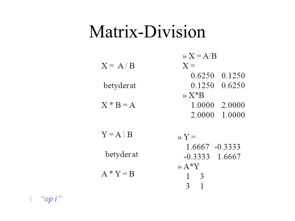 Matrix-Division X = A / B betyder at X * B = A Y = A \ B betyder at A * Y = B » X = A/B X = 0.6250 0.1250 0.1250 0.6250 » X*B 1.0000 2.0000 2.0000 1.0000 » Y = 1.6667 -0.3333 -0.3333 1.6667 » A*Y 1 3 3 1 \ op i