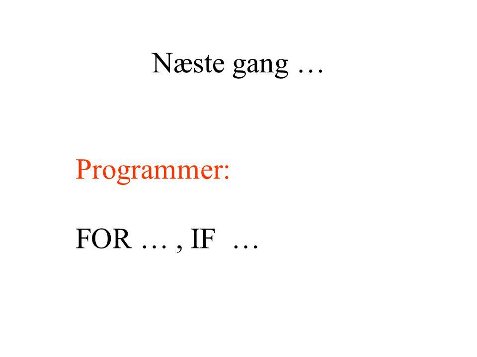 Næste gang … Programmer: FOR …, IF …
