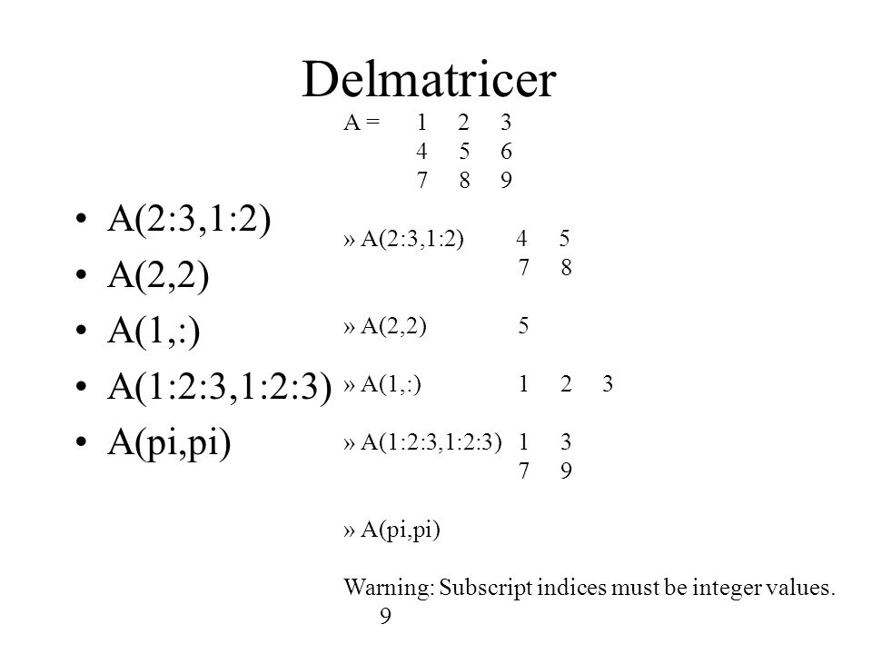 Delmatricer A(2:3,1:2) A(2,2) A(1,:) A(1:2:3,1:2:3) A(pi,pi) A = 1 2 3 4 5 6 7 8 9 » A(2:3,1:2) 4 5 7 8 » A(2,2)5 » A(1,:)1 2 3 » A(1:2:3,1:2:3)1 3 7 9 » A(pi,pi) Warning: Subscript indices must be integer values.