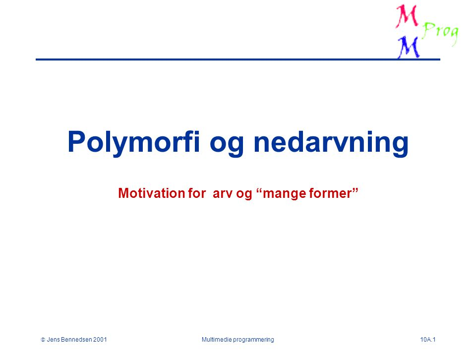 Jens Bennedsen 2001Multimedie programmering10A.1 Polymorfi og nedarvning Motivation for arv og mange former