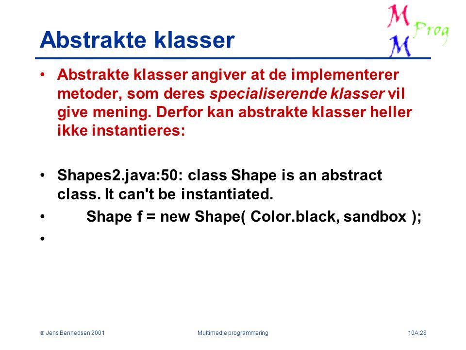  Jens Bennedsen 2001Multimedie programmering10A.28 Abstrakte klasser Abstrakte klasser angiver at de implementerer metoder, som deres specialiserende klasser vil give mening.