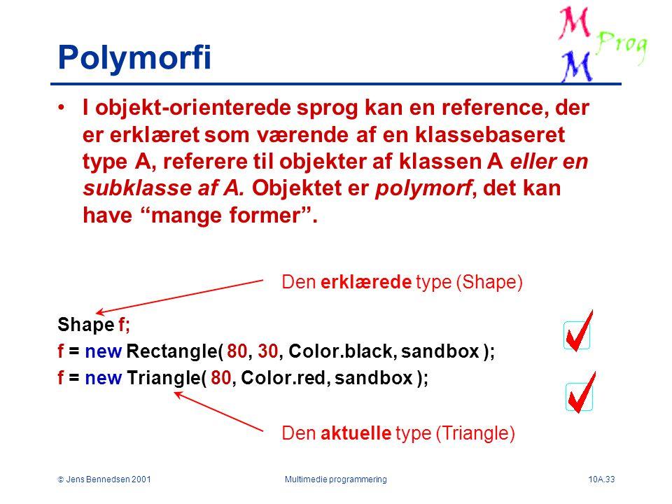  Jens Bennedsen 2001Multimedie programmering10A.33 Polymorfi I objekt-orienterede sprog kan en reference, der er erklæret som værende af en klassebaseret type A, referere til objekter af klassen A eller en subklasse af A.