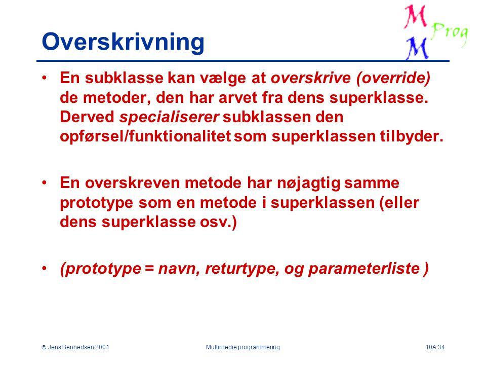  Jens Bennedsen 2001Multimedie programmering10A.34 Overskrivning En subklasse kan vælge at overskrive (override) de metoder, den har arvet fra dens superklasse.