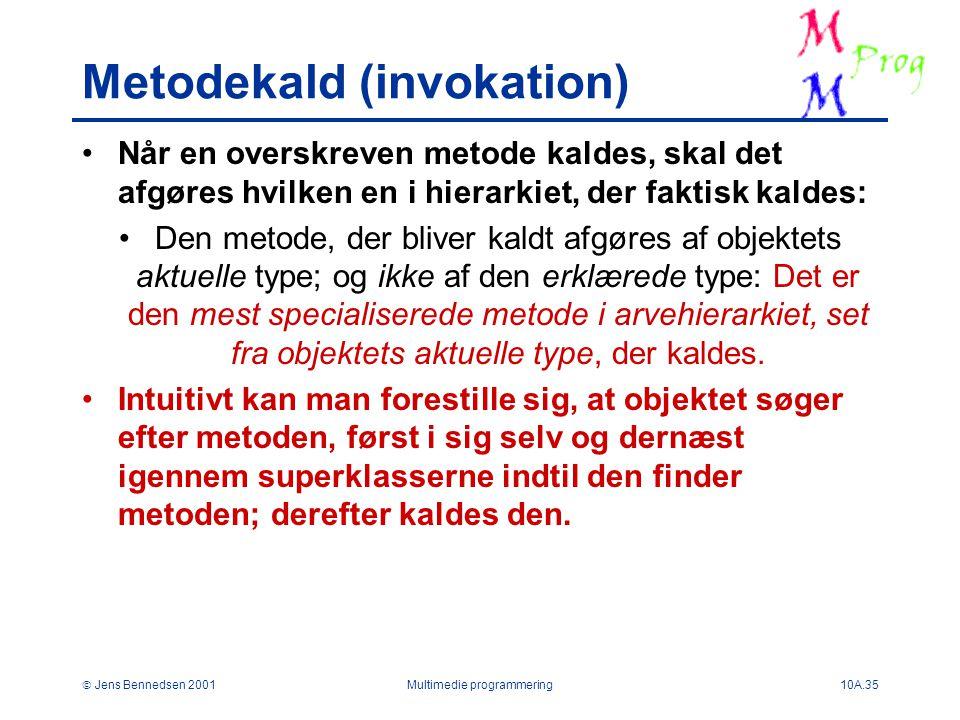  Jens Bennedsen 2001Multimedie programmering10A.35 Metodekald (invokation) Når en overskreven metode kaldes, skal det afgøres hvilken en i hierarkiet, der faktisk kaldes: Den metode, der bliver kaldt afgøres af objektets aktuelle type; og ikke af den erklærede type: Det er den mest specialiserede metode i arvehierarkiet, set fra objektets aktuelle type, der kaldes.