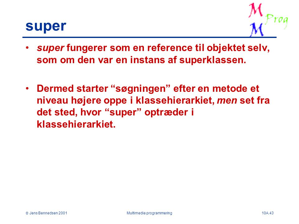  Jens Bennedsen 2001Multimedie programmering10A.43 super super fungerer som en reference til objektet selv, som om den var en instans af superklassen.