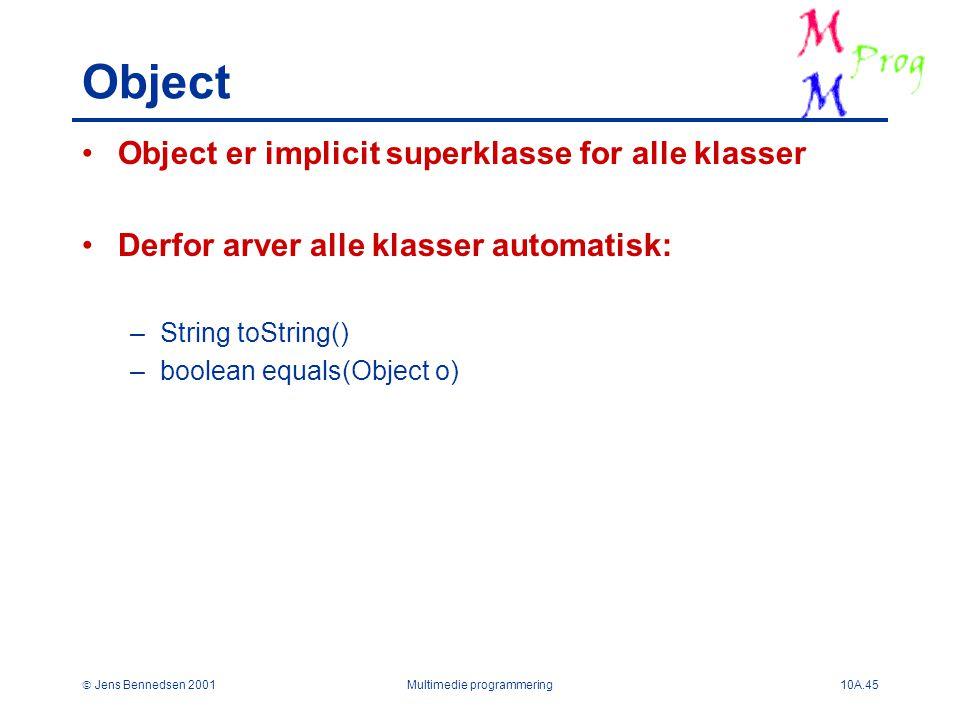  Jens Bennedsen 2001Multimedie programmering10A.45 Object Object er implicit superklasse for alle klasser Derfor arver alle klasser automatisk: –String toString() –boolean equals(Object o)