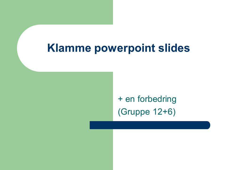 Klamme powerpoint slides + en forbedring (Gruppe 12+6)
