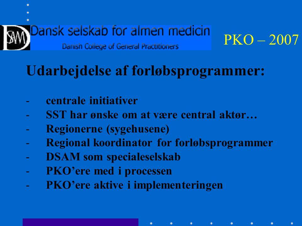 PKO – 2007 Udarbejdelse af forløbsprogrammer: -centrale initiativer -SST har ønske om at være central aktør… -Regionerne (sygehusene) -Regional koordinator for forløbsprogrammer -DSAM som specialeselskab -PKO'ere med i processen -PKO'ere aktive i implementeringen