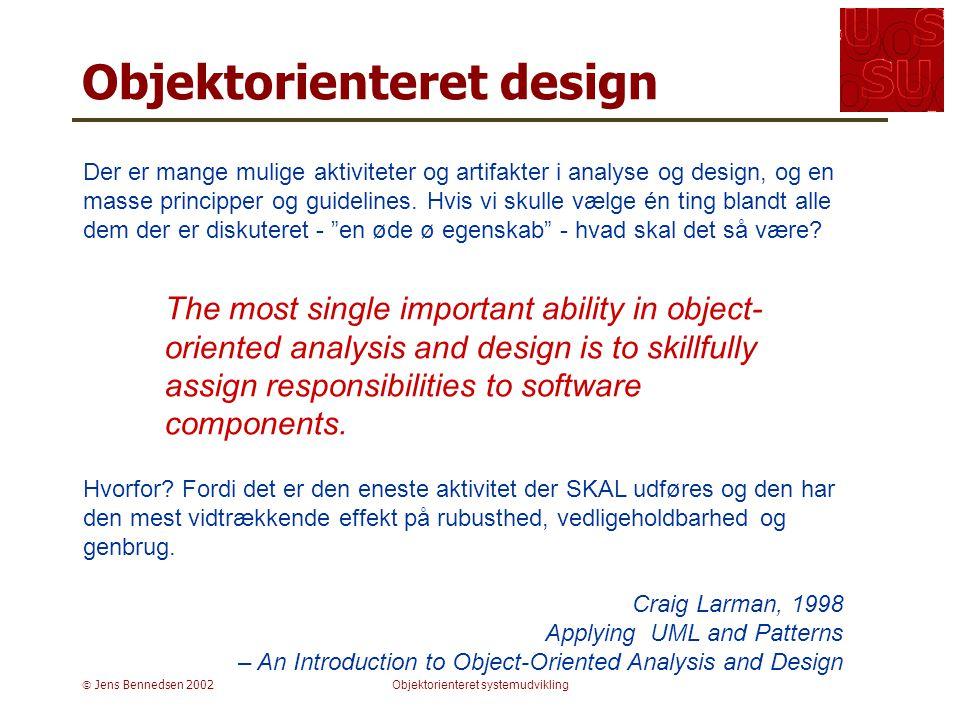  Jens Bennedsen 2002Objektorienteret systemudvikling Objektorienteret design Der er mange mulige aktiviteter og artifakter i analyse og design, og en masse principper og guidelines.