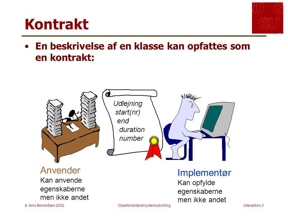  Jens Bennedsen 2002Objektorienteret systemudviklingInteraktion.3 Kontrakt En beskrivelse af en klasse kan opfattes som en kontrakt: Udlejning start(nr) end duration number Anvender Kan anvende egenskaberne men ikke andet Implementør Kan opfylde egenskaberne men ikke andet
