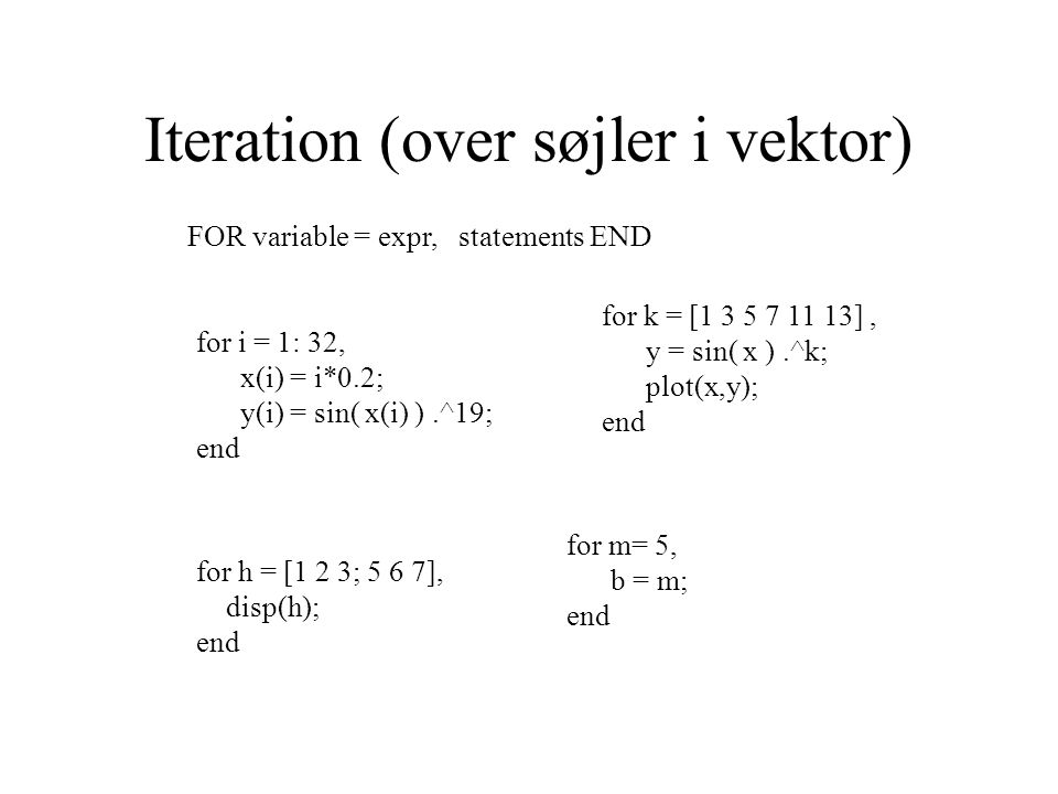 Iteration (over søjler i vektor) FOR variable = expr, statements END for i = 1: 32, x(i) = i*0.2; y(i) = sin( x(i) ).^19; end for h = [1 2 3; 5 6 7], disp(h); end for k = [1 3 5 7 11 13], y = sin( x ).^k; plot(x,y); end for m= 5, b = m; end