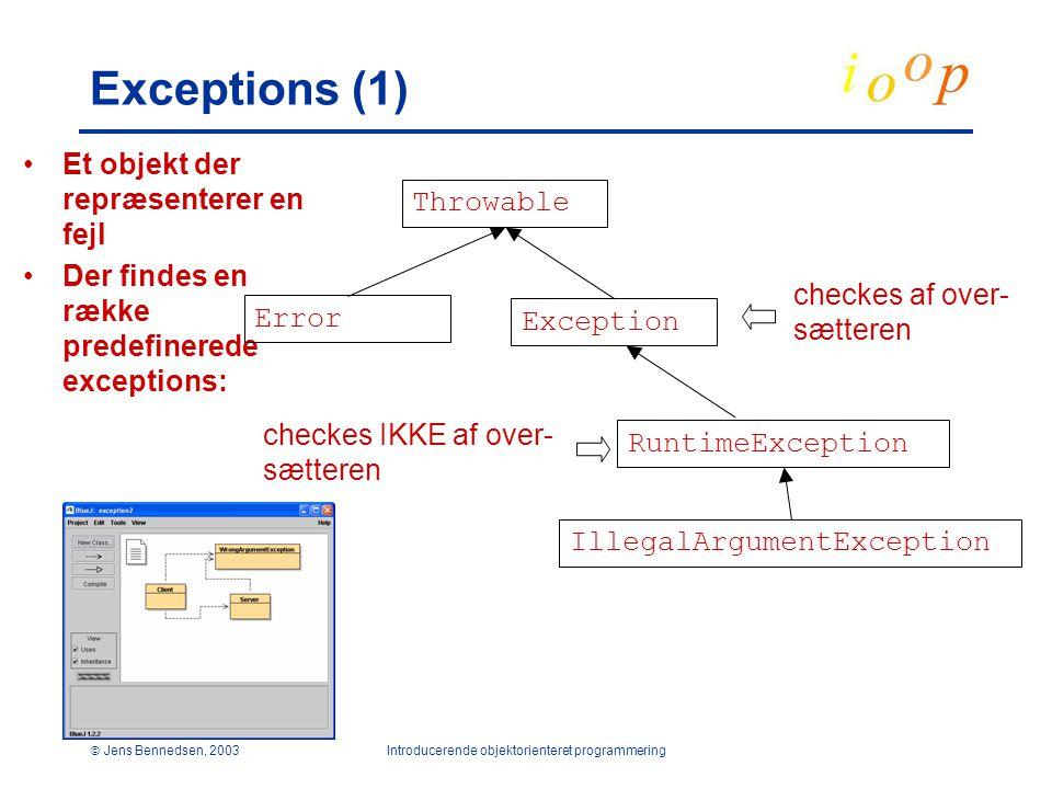  Jens Bennedsen, 2003Introducerende objektorienteret programmering Exceptions (1) Et objekt der repræsenterer en fejl Der findes en række predefinerede exceptions: Throwable Exception Error RuntimeException IllegalArgumentException checkes af over- sætteren checkes IKKE af over- sætteren