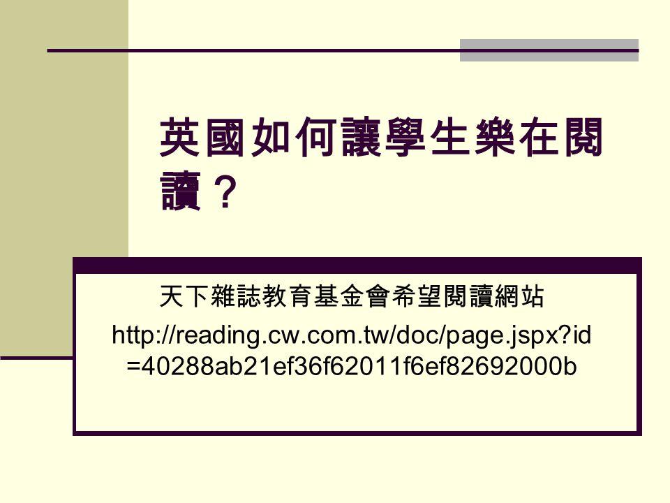 英國如何讓學生樂在閱 讀? 天下雜誌教育基金會希望閱讀網站 http://reading.cw.com.tw/doc/page.jspx id =40288ab21ef36f62011f6ef82692000b
