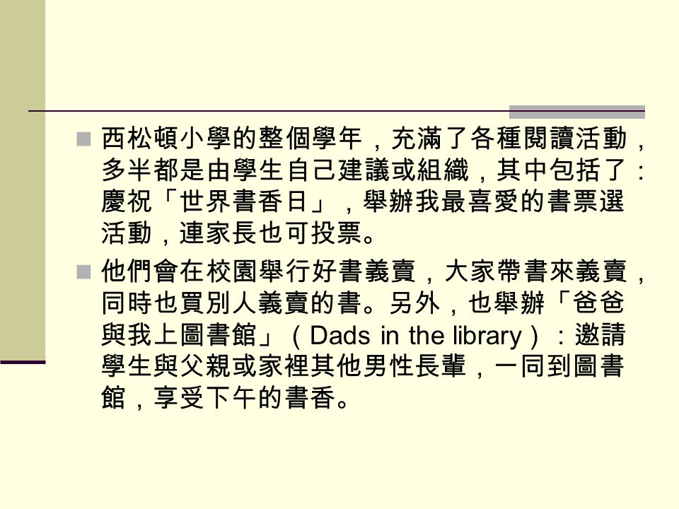 西松頓小學的整個學年,充滿了各種閱讀活動, 多半都是由學生自己建議或組織,其中包括了: 慶祝「世界書香日」,舉辦我最喜愛的書票選 活動,連家長也可投票。 他們會在校園舉行好書義賣,大家帶書來義賣, 同時也買別人義賣的書。另外,也舉辦「爸爸 與我上圖書館」( Dads in the library ):邀請 學生與父親或家裡其他男性長輩,一同到圖書 館,享受下午的書香。