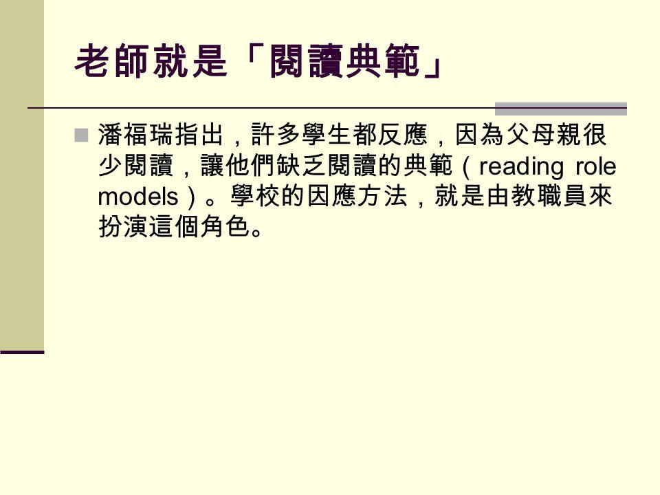 老師就是「閱讀典範」 潘福瑞指出,許多學生都反應,因為父母親很 少閱讀,讓他們缺乏閱讀的典範( reading role models )。學校的因應方法,就是由教職員來 扮演這個角色。