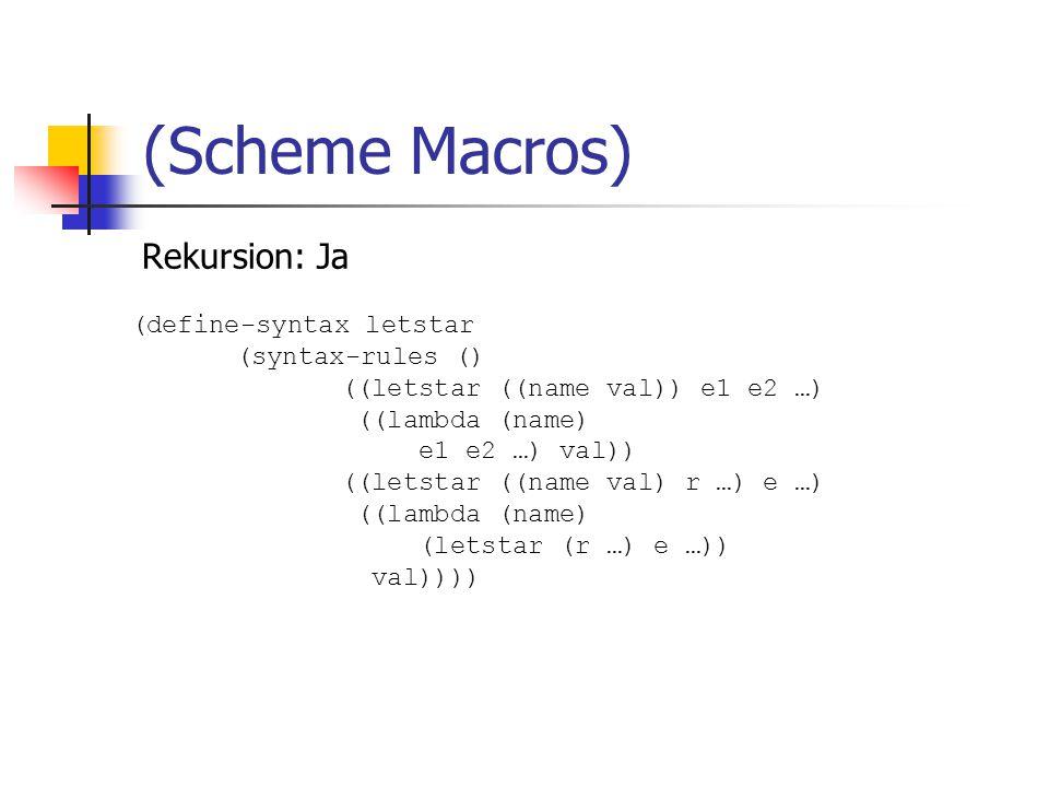 Rekursion: Ja (Scheme Macros) (define-syntax letstar (syntax-rules () ((letstar ((name val)) e1 e2 …) ((lambda (name) e1 e2 …) val)) ((letstar ((name val) r …) e …) ((lambda (name) (letstar (r …) e …)) val))))