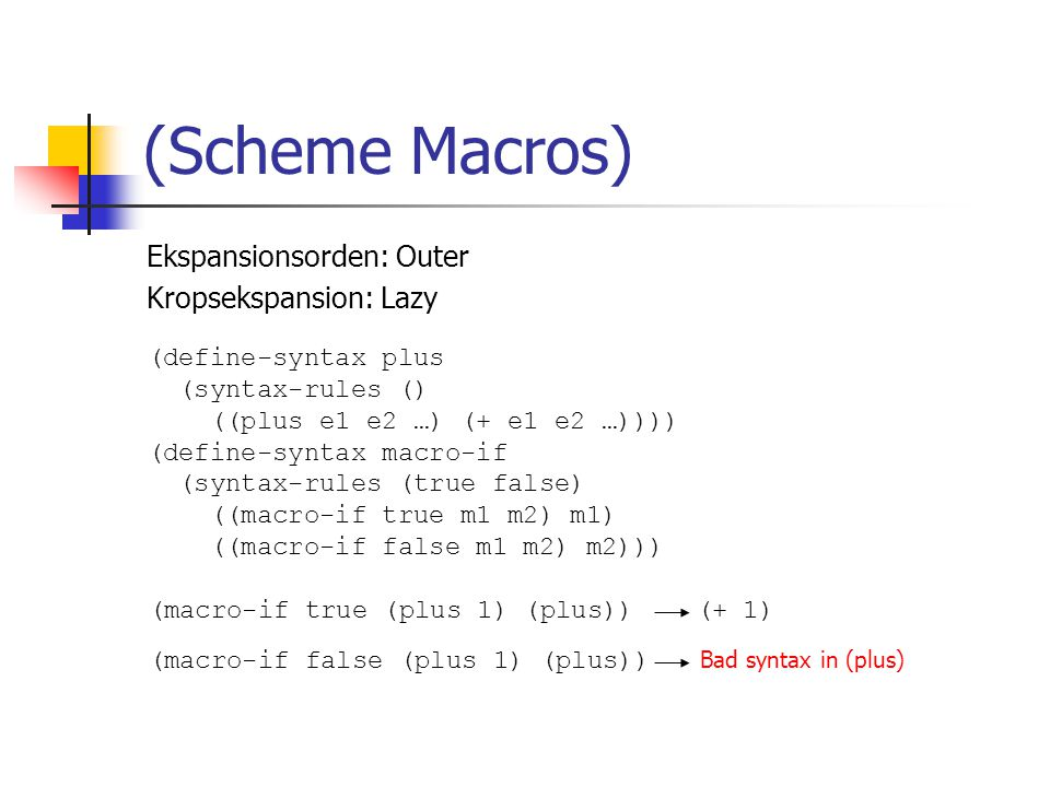 Ekspansionsorden: Outer Kropsekspansion: Lazy (Scheme Macros) (define-syntax plus (syntax-rules () ((plus e1 e2 …) (+ e1 e2 …)))) (define-syntax macro-if (syntax-rules (true false) ((macro-if true m1 m2) m1) ((macro-if false m1 m2) m2))) (macro-if true (plus 1) (plus)) (+ 1) (macro-if false (plus 1) (plus)) Bad syntax in (plus)