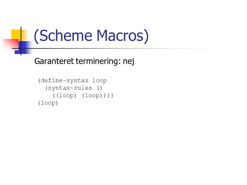 Garanteret terminering: nej (Scheme Macros) (define-syntax loop (syntax-rules () ((loop) (loop)))) (loop)