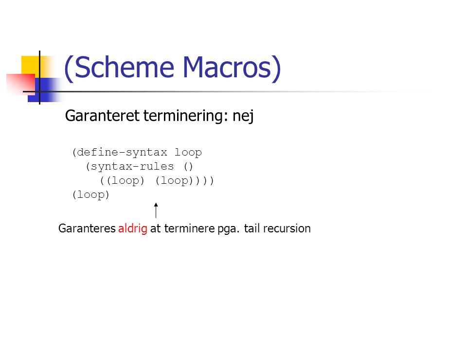Garanteret terminering: nej (Scheme Macros) (define-syntax loop (syntax-rules () ((loop) (loop)))) (loop) Garanteres aldrig at terminere pga.