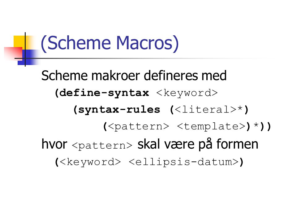 (Scheme Macros) Scheme makroer defineres med (define-syntax (syntax-rules ( *) ( )*)) hvor skal være på formen ( )