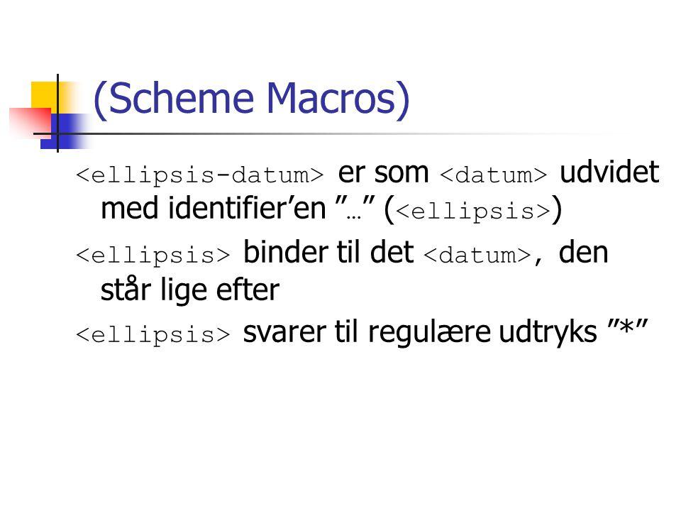 (Scheme Macros) er som udvidet med identifier'en … ( ) binder til det, den står lige efter svarer til regulære udtryks *