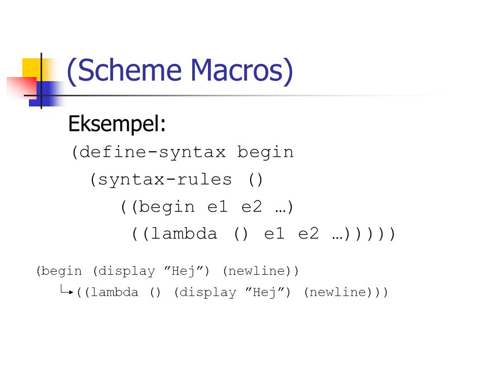 (Scheme Macros) Eksempel: (define-syntax begin (syntax-rules () ((begin e1 e2 …) ((lambda () e1 e2 …))))) (begin (display Hej ) (newline)) ((lambda () (display Hej ) (newline)))
