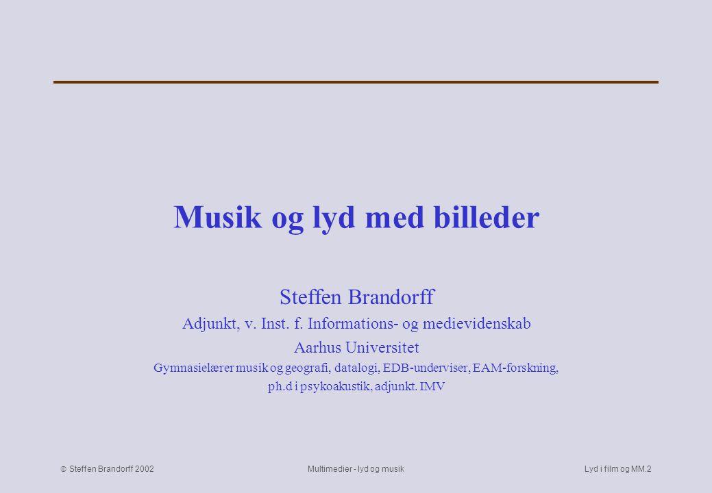  Steffen Brandorff 2002 Multimedier - lyd og musikLyd i film og MM.1 Musik og lyd med billeder Lyden fortæller Filmlyd og -musik Samvirke lyd og billede