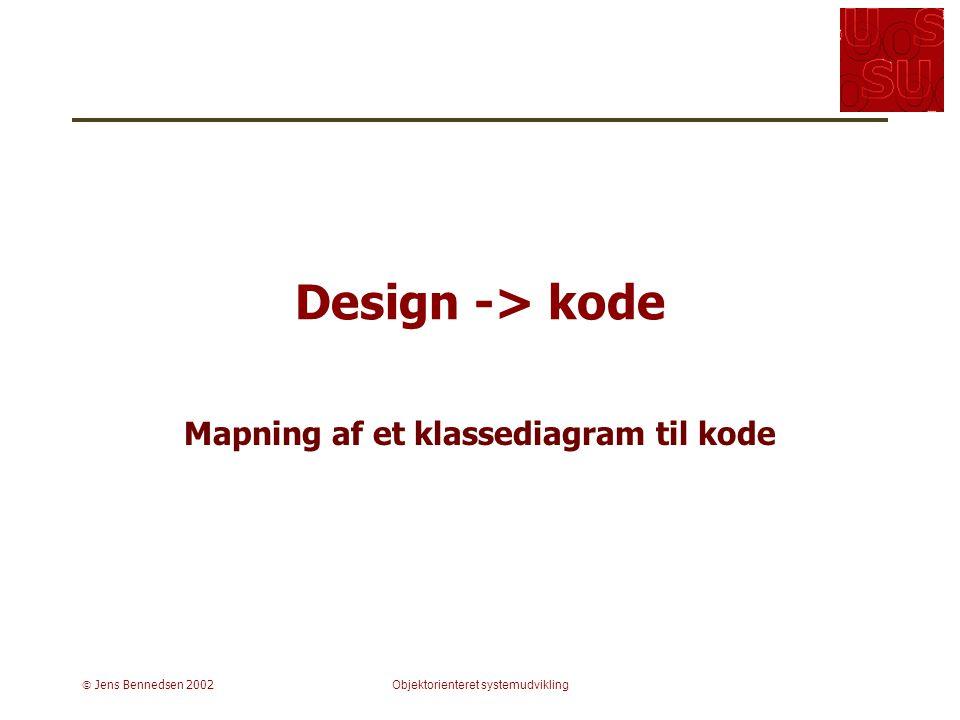  Jens Bennedsen 2002Objektorienteret systemudvikling Design -> kode Mapning af et klassediagram til kode