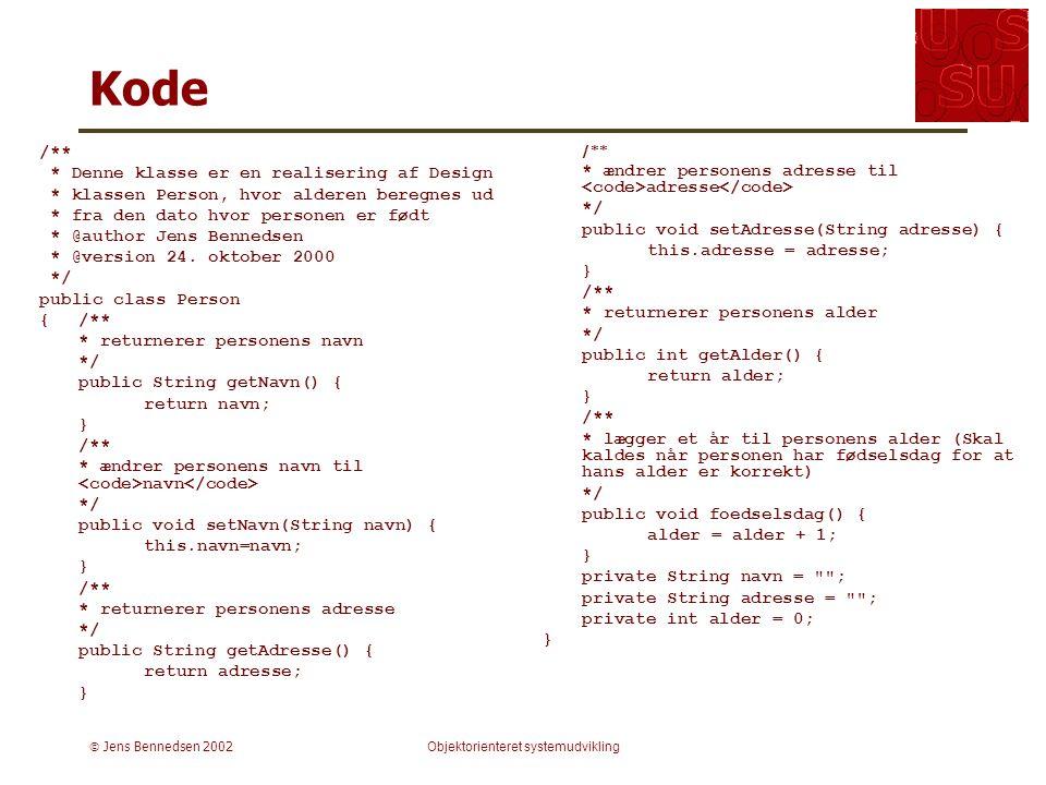  Jens Bennedsen 2002Objektorienteret systemudvikling Kode /** * Denne klasse er en realisering af Design * klassen Person, hvor alderen beregnes ud * fra den dato hvor personen er født * @author Jens Bennedsen * @version 24.