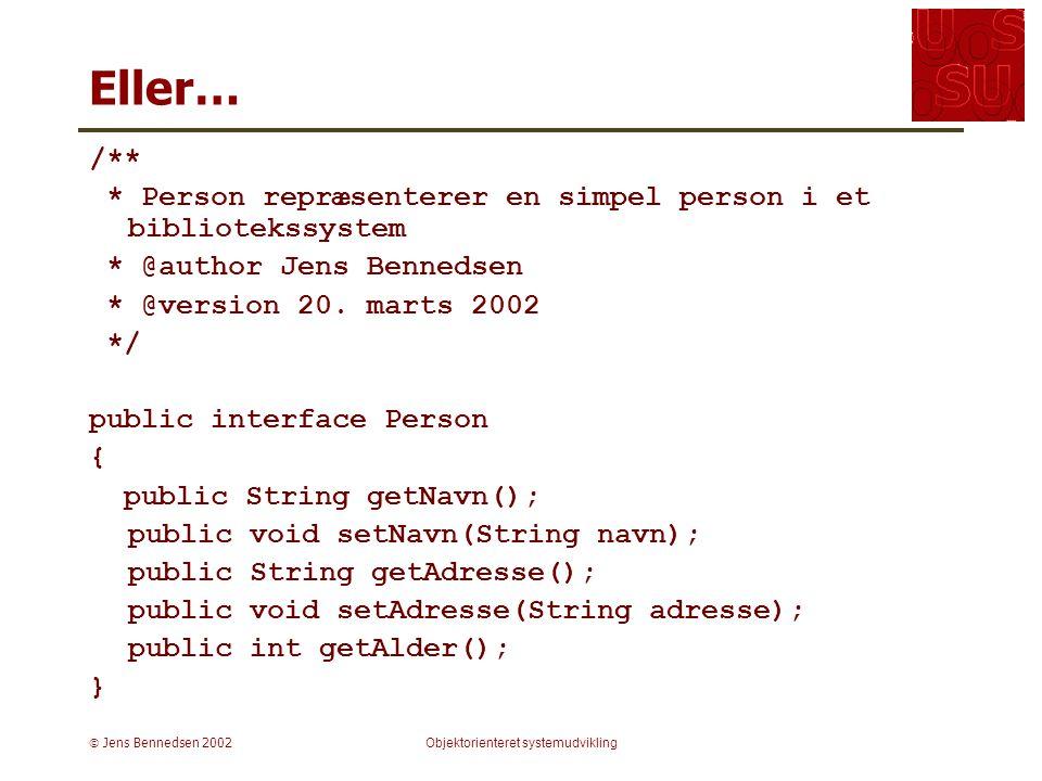  Jens Bennedsen 2002Objektorienteret systemudvikling Eller… /** * Person repræsenterer en simpel person i et bibliotekssystem * @author Jens Bennedsen * @version 20.
