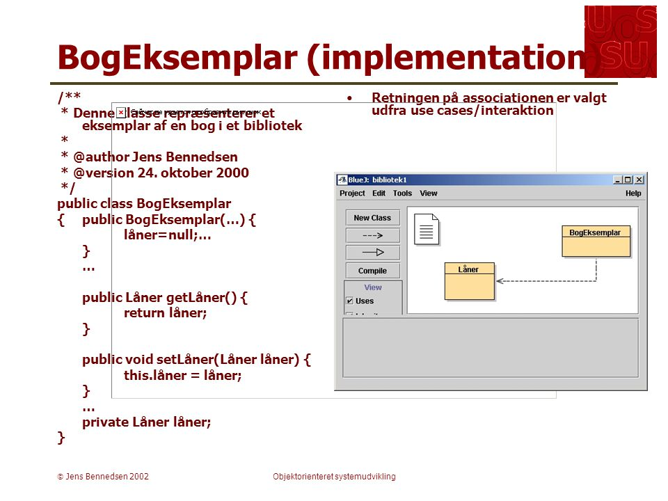  Jens Bennedsen 2002Objektorienteret systemudvikling BogEksemplar (implementation) /** * Denne klasse repræsenterer et eksemplar af en bog i et bibliotek * * @author Jens Bennedsen * @version 24.