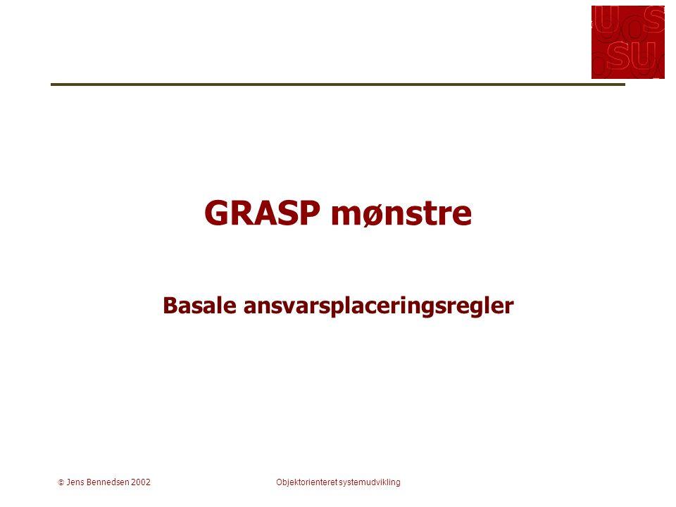  Jens Bennedsen 2002Objektorienteret systemudvikling GRASP mønstre Basale ansvarsplaceringsregler