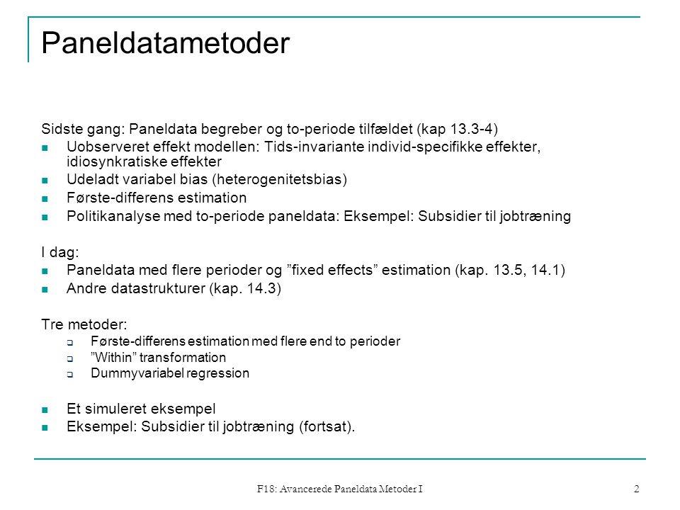 F18: Avancerede Paneldata Metoder I 2 Paneldatametoder Sidste gang: Paneldata begreber og to-periode tilfældet (kap 13.3-4) Uobserveret effekt modellen: Tids-invariante individ-specifikke effekter, idiosynkratiske effekter Udeladt variabel bias (heterogenitetsbias) Første-differens estimation Politikanalyse med to-periode paneldata: Eksempel: Subsidier til jobtræning I dag: Paneldata med flere perioder og fixed effects estimation (kap.