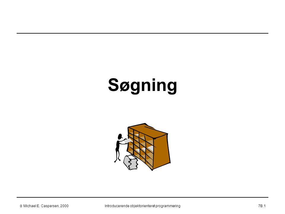  Michael E. Caspersen, 2000Introducerende objektorienteret programmering7B.1 Søgning
