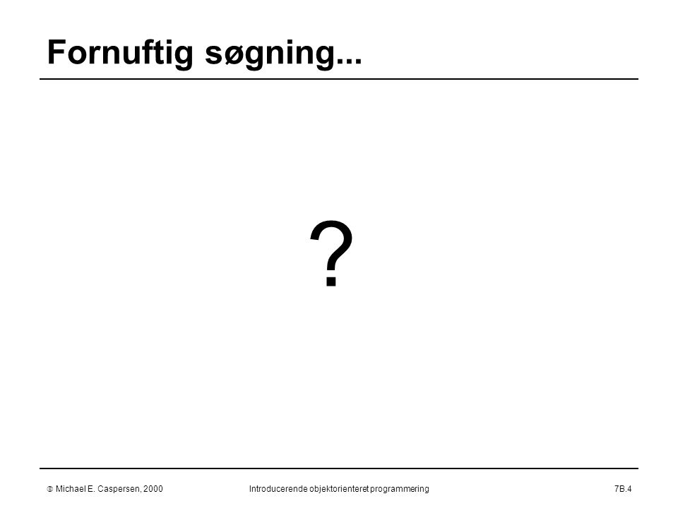  Michael E. Caspersen, 2000Introducerende objektorienteret programmering7B.4 Fornuftig søgning...