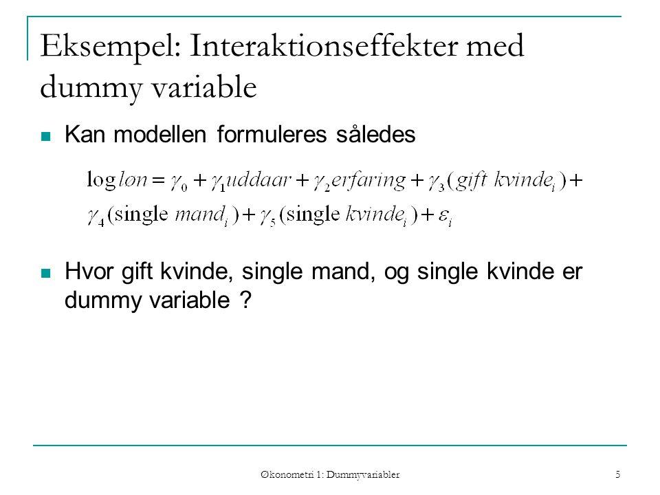 Økonometri 1: Dummyvariabler 5 Eksempel: Interaktionseffekter med dummy variable Kan modellen formuleres således Hvor gift kvinde, single mand, og single kvinde er dummy variable