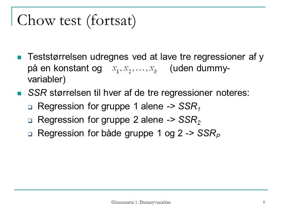 Økonometri 1: Dummyvariabler 9 Chow test (fortsat) Teststørrelsen udregnes ved at lave tre regressioner af y på en konstant og (uden dummy- variabler) SSR størrelsen til hver af de tre regressioner noteres:  Regression for gruppe 1 alene -> SSR 1  Regression for gruppe 2 alene -> SSR 2  Regression for både gruppe 1 og 2 -> SSR P