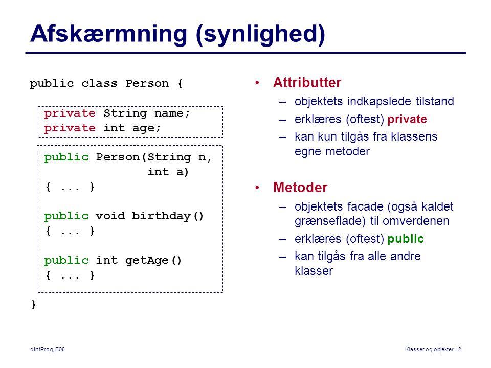 dIntProg, E08Klasser og objekter.12 Afskærmning (synlighed) Attributter –objektets indkapslede tilstand –erklæres (oftest) private –kan kun tilgås fra klassens egne metoder Metoder –objektets facade (også kaldet grænseflade) til omverdenen –erklæres (oftest) public –kan tilgås fra alle andre klasser public class Person { private String name; private int age; public Person(String n, int a) {...